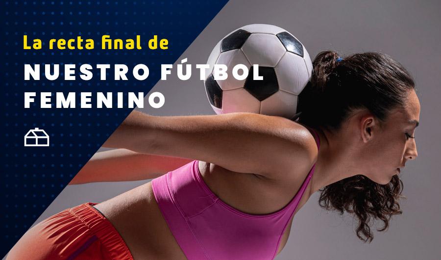 Todo lo que debes saber de la recta final de nuestro Fútbol Femenino